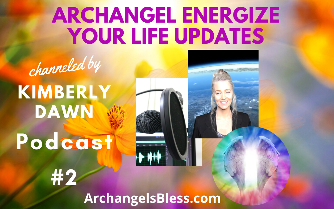 Archangel Energize Your Life Updates Channeled by Kimberly Dawn Podcast #2